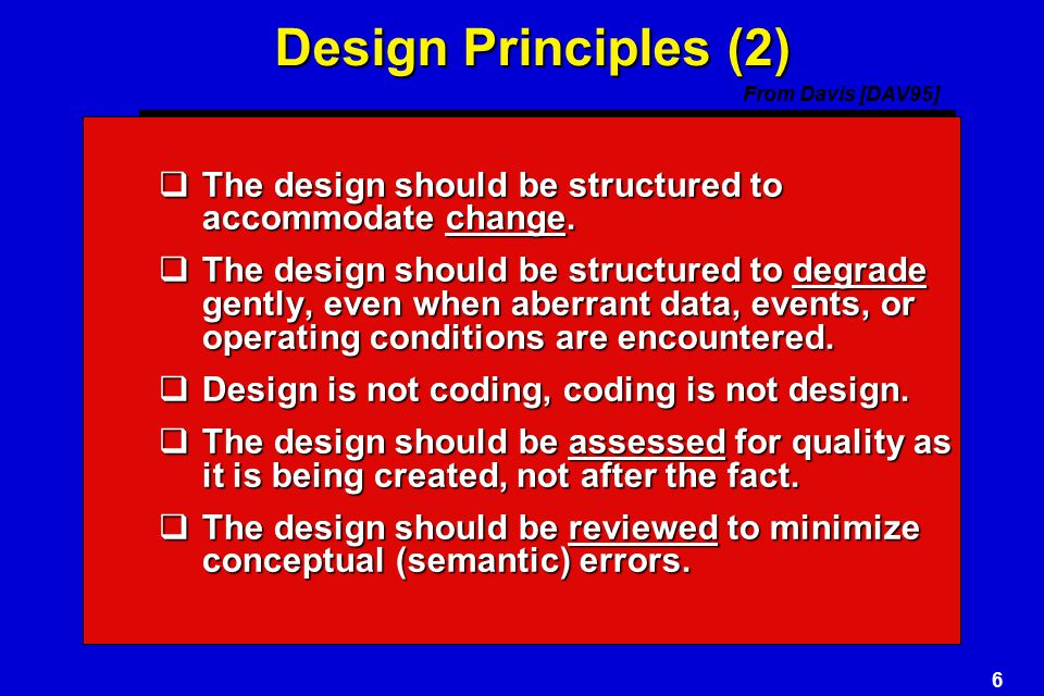 Design Principles (2) From Davis [DAV95] The design should be structured to accommodate change.